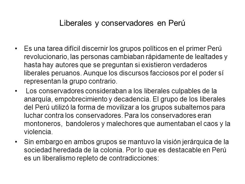 Liberales y conservadores en Perú Es una tarea difícil discernir los grupos políticos en el primer Perú revolucionario, las personas cambiaban rápidam