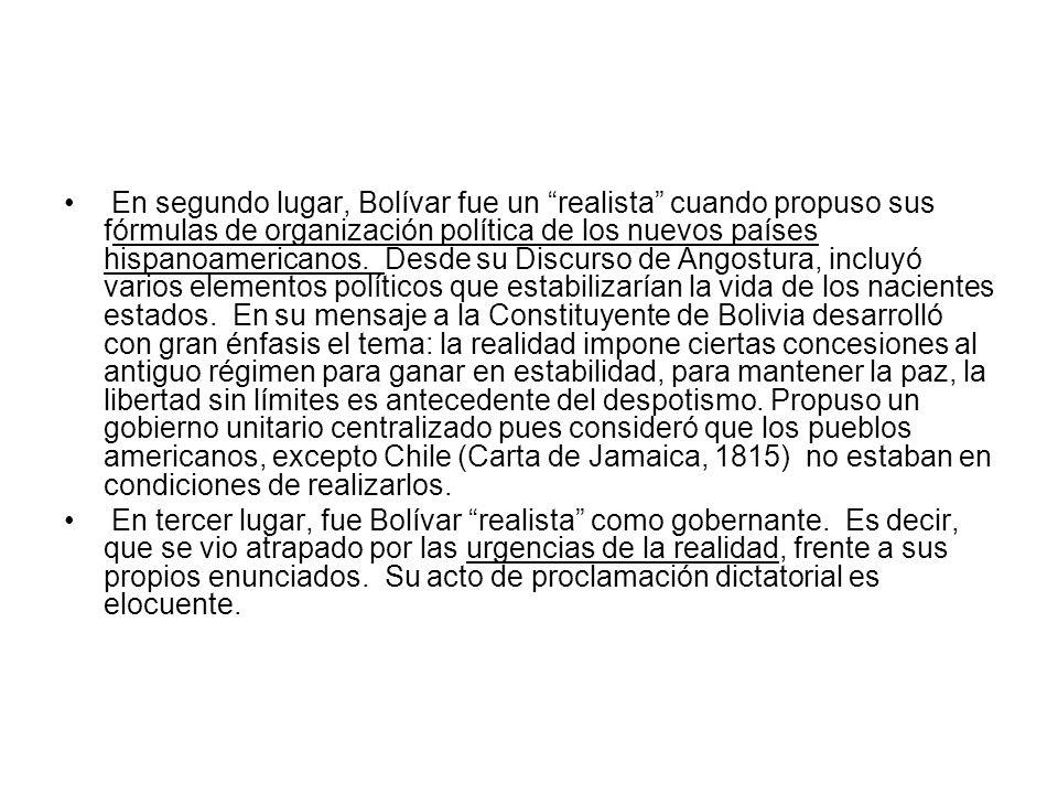 En segundo lugar, Bolívar fue un realista cuando propuso sus fórmulas de organización política de los nuevos países hispanoamericanos. Desde su Discur