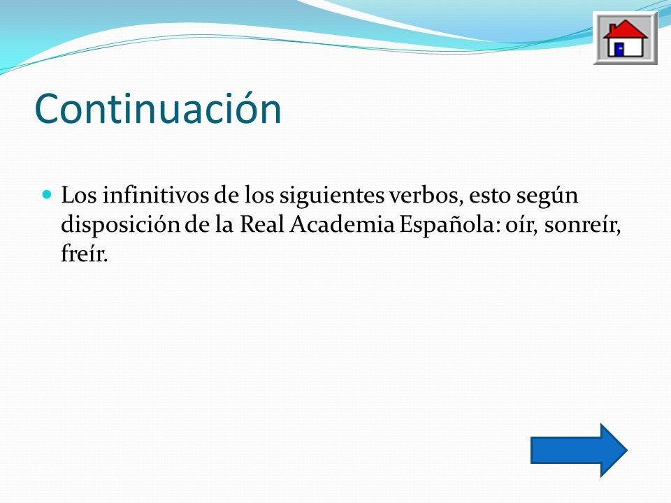 Continuación Los infinitivos de los siguientes verbos, esto según disposición de la Real Academia Española: oír, sonreír, freír.