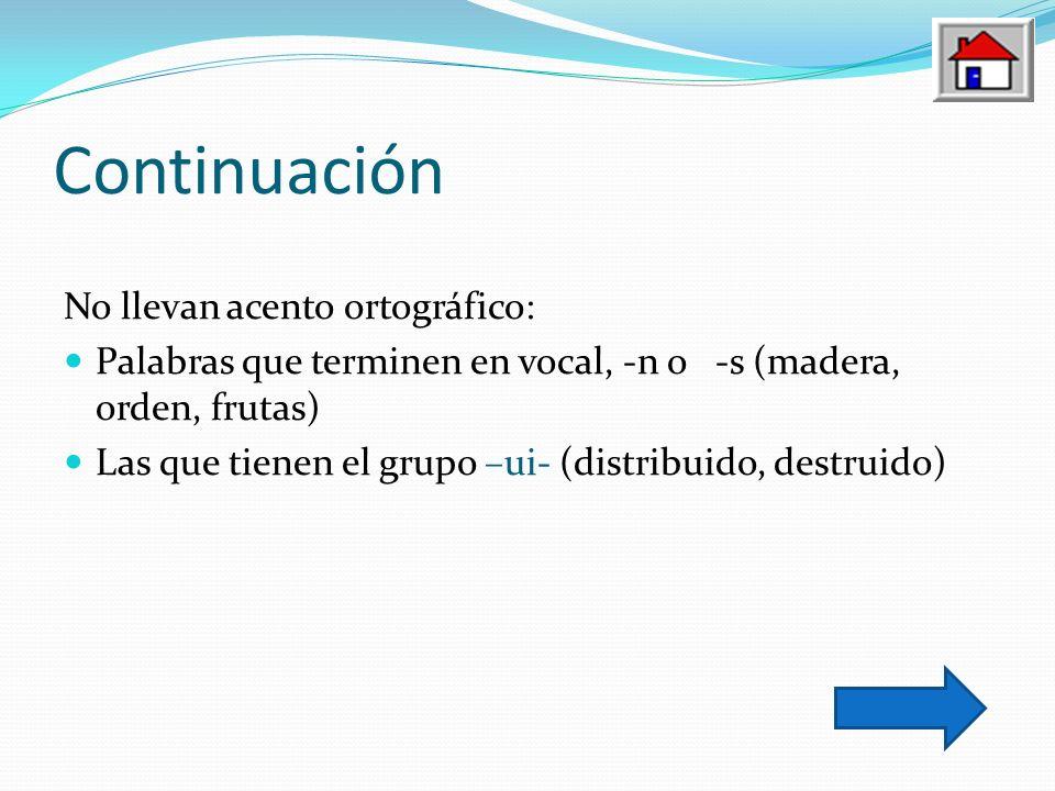 Continuación No llevan acento ortográfico: Palabras que terminen en vocal, -n o -s (madera, orden, frutas) Las que tienen el grupo –ui- (distribuido,