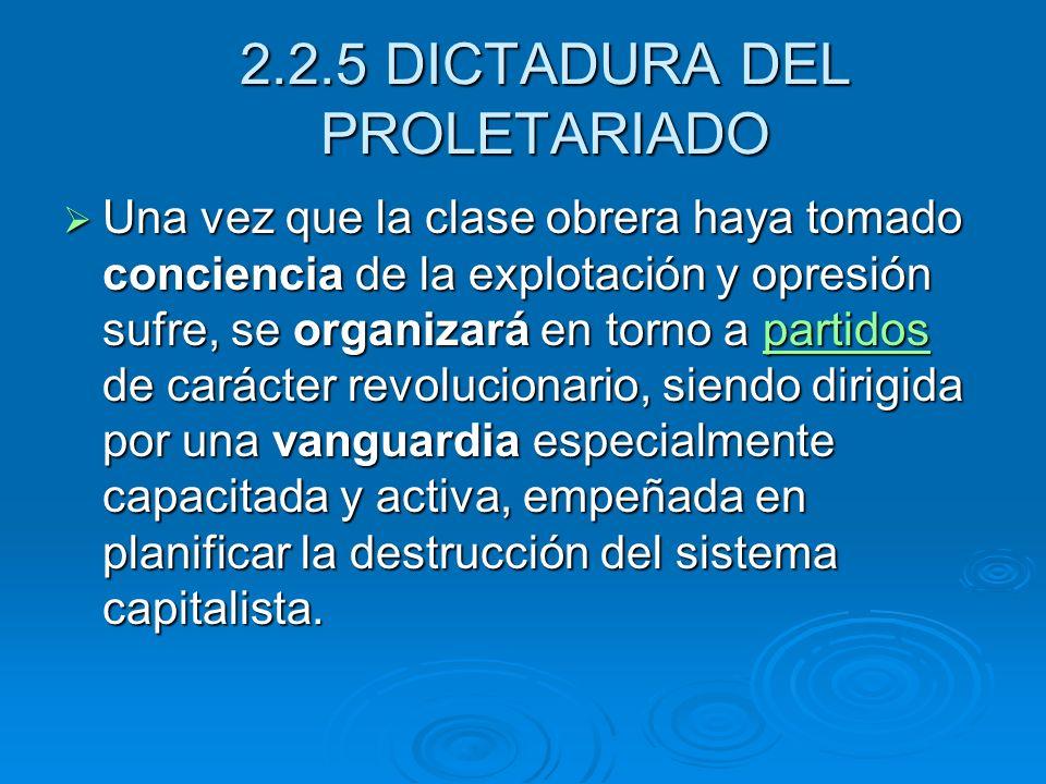 2.2.5 DICTADURA DEL PROLETARIADO Una vez que la clase obrera haya tomado conciencia de la explotación y opresión sufre, se organizará en torno a parti