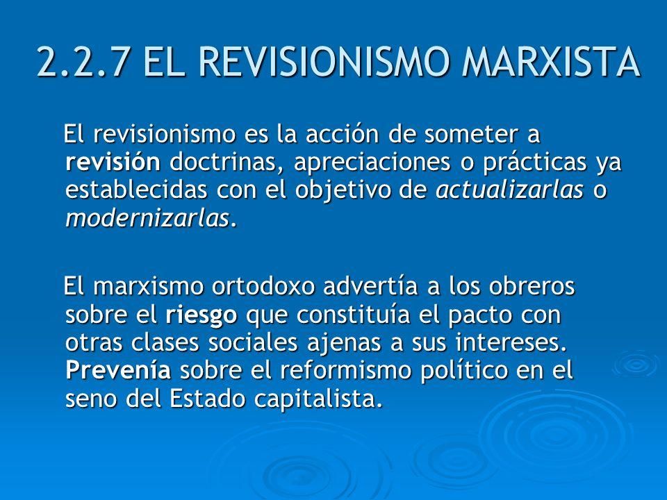 2.2.7 EL REVISIONISMO MARXISTA El revisionismo es la acción de someter a revisión doctrinas, apreciaciones o prácticas ya establecidas con el objetivo