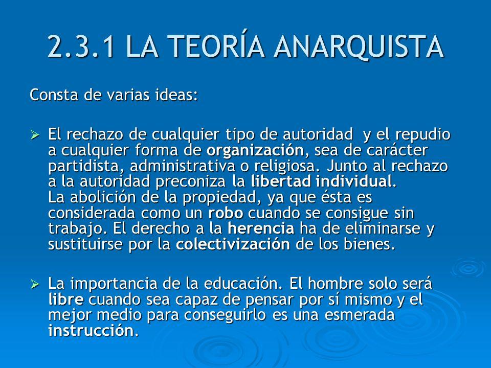2.3.1 LA TEORÍA ANARQUISTA Consta de varias ideas: El rechazo de cualquier tipo de autoridad y el repudio a cualquier forma de organización, sea de ca