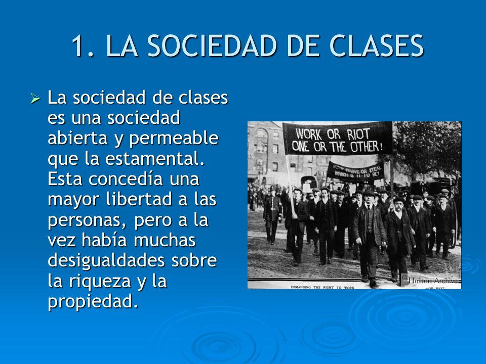 1. LA SOCIEDAD DE CLASES La sociedad de clases es una sociedad abierta y permeable que la estamental. Esta concedía una mayor libertad a las personas,