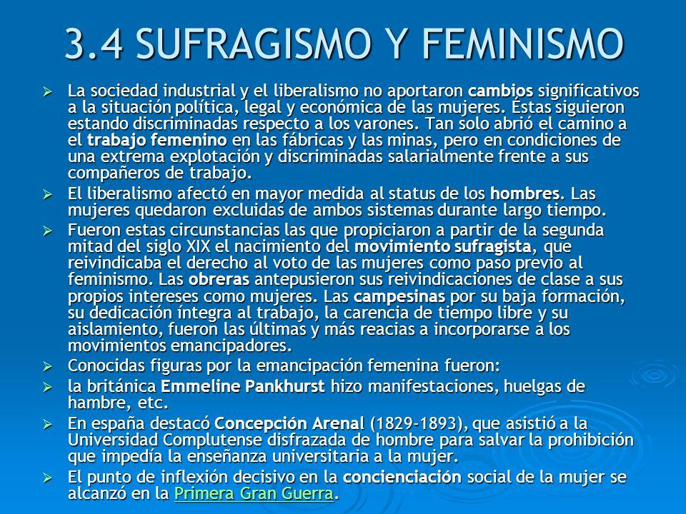 3.4 SUFRAGISMO Y FEMINISMO La sociedad industrial y el liberalismo no aportaron cambios significativos a la situación política, legal y económica de l