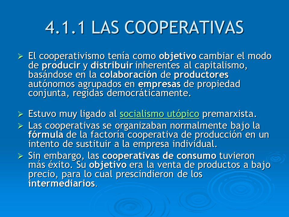 4.1.1 LAS COOPERATIVAS El cooperativismo tenía como objetivo cambiar el modo de producir y distribuir inherentes al capitalismo, basándose en la colab