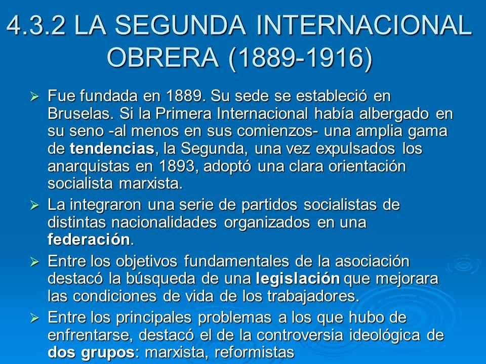 4.3.2 LA SEGUNDA INTERNACIONAL OBRERA (1889-1916) Fue fundada en 1889. Su sede se estableció en Bruselas. Si la Primera Internacional había albergado