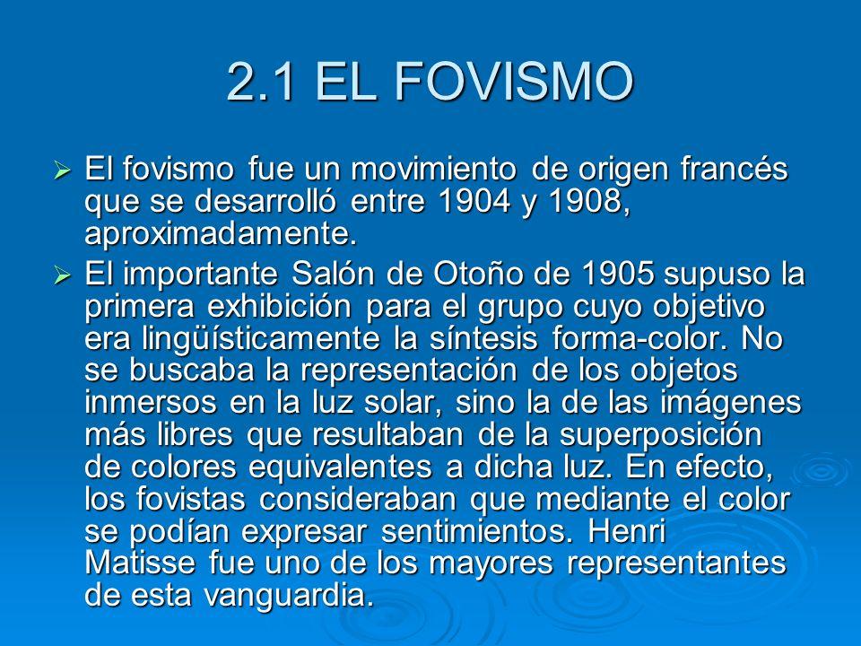 2.1 EL FOVISMO El fovismo fue un movimiento de origen francés que se desarrolló entre 1904 y 1908, aproximadamente. El fovismo fue un movimiento de or
