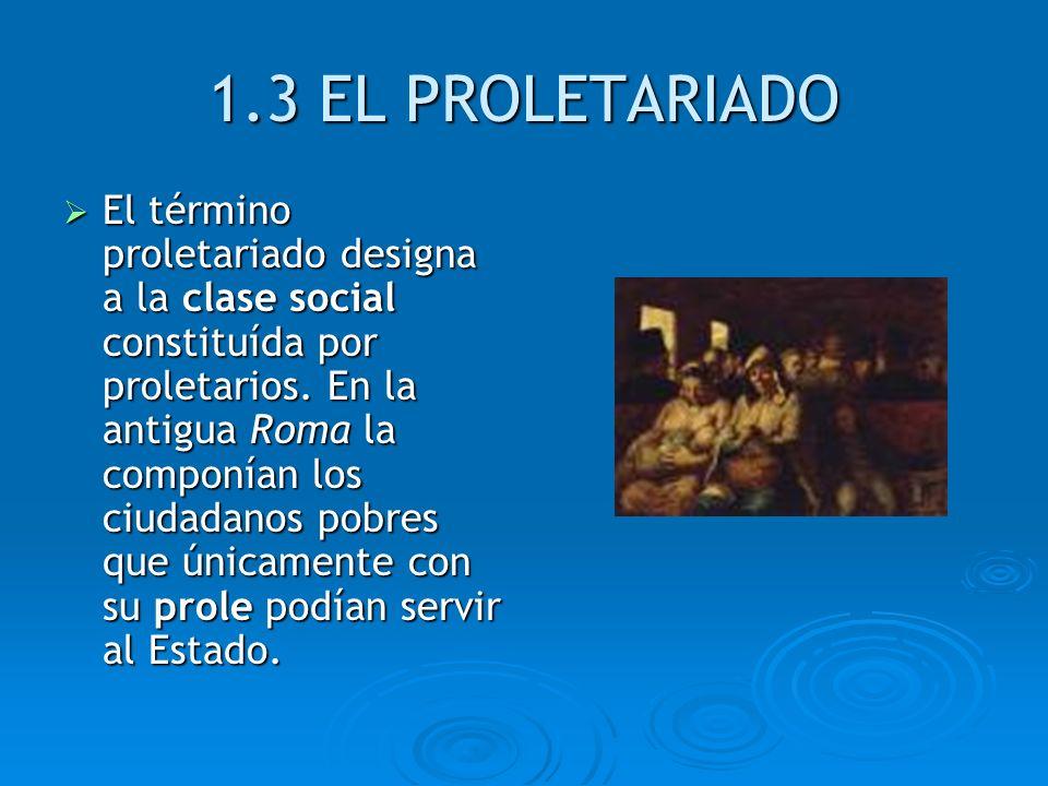 1.3 EL PROLETARIADO El término proletariado designa a la clase social constituída por proletarios. En la antigua Roma la componían los ciudadanos pobr