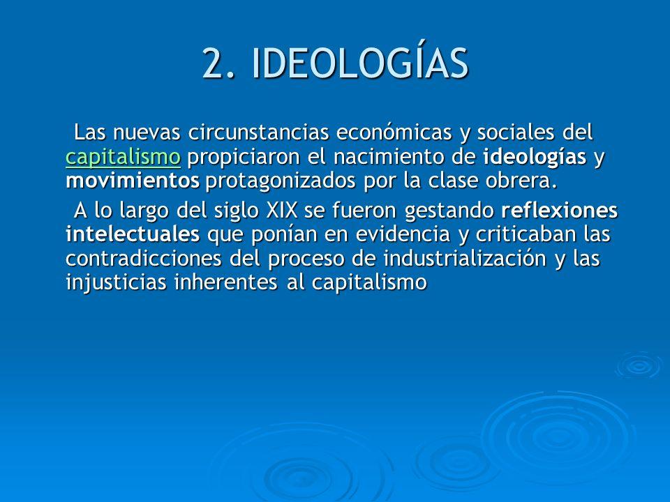 2. IDEOLOGÍAS Las nuevas circunstancias económicas y sociales del capitalismo propiciaron el nacimiento de ideologías y movimientos protagonizados por