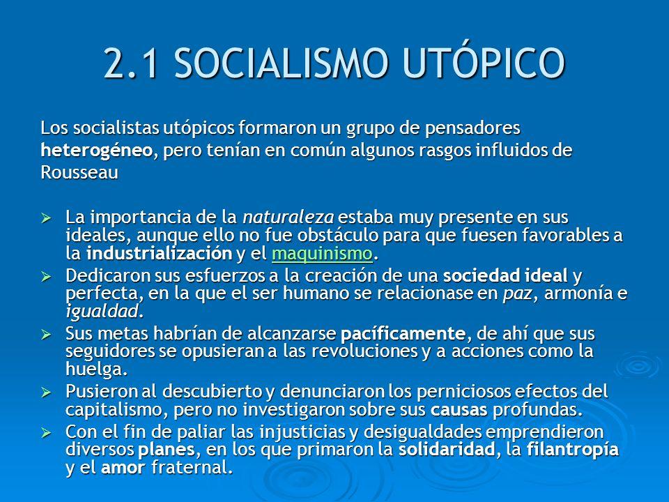 2.1 SOCIALISMO UTÓPICO Los socialistas utópicos formaron un grupo de pensadores heterogéneo, pero tenían en común algunos rasgos influidos de Rousseau