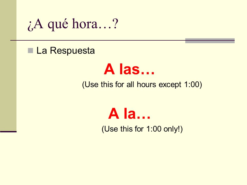 ¿A qué hora…? La Respuesta A las… (Use this for all hours except 1:00) A la… (Use this for 1:00 only!)