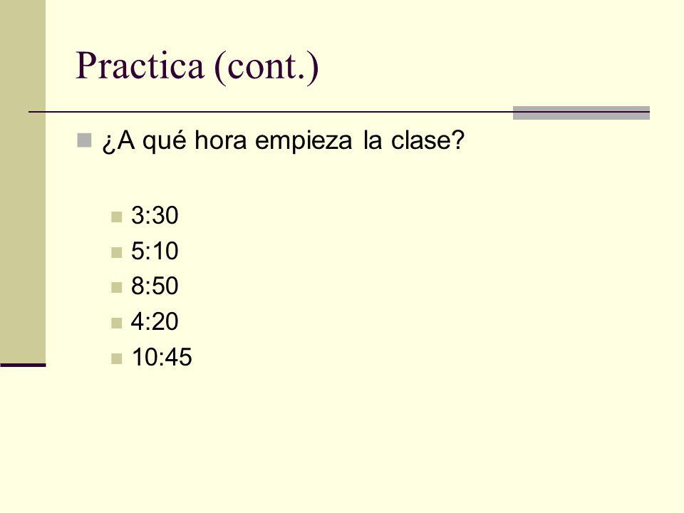 Practica (cont.) ¿A qué hora empieza la clase? 3:30 5:10 8:50 4:20 10:45