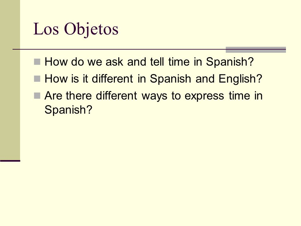Los Objetos How do we ask and tell time in Spanish.