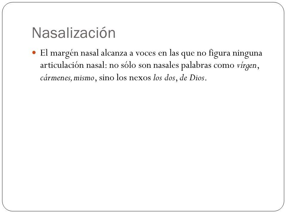 Nasalización El margén nasal alcanza a voces en las que no figura ninguna articulación nasal: no sólo son nasales palabras como vírgen, cármenes, mism