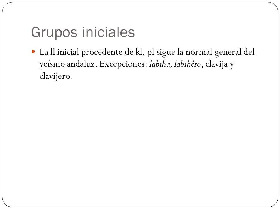 Grupos iniciales La ll inicial procedente de kl, pl sigue la normal general del yeísmo andaluz. Excepciones: labiha, labihéro, clavija y clavijero.