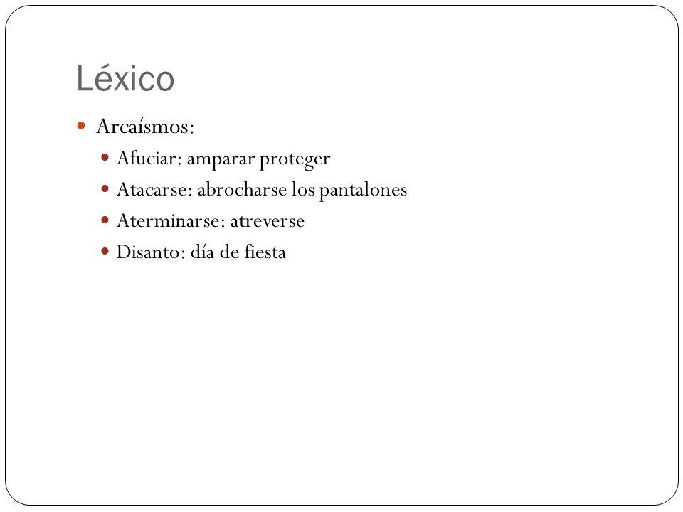 Léxico Arcaísmos: Afuciar: amparar proteger Atacarse: abrocharse los pantalones Aterminarse: atreverse Disanto: día de fiesta