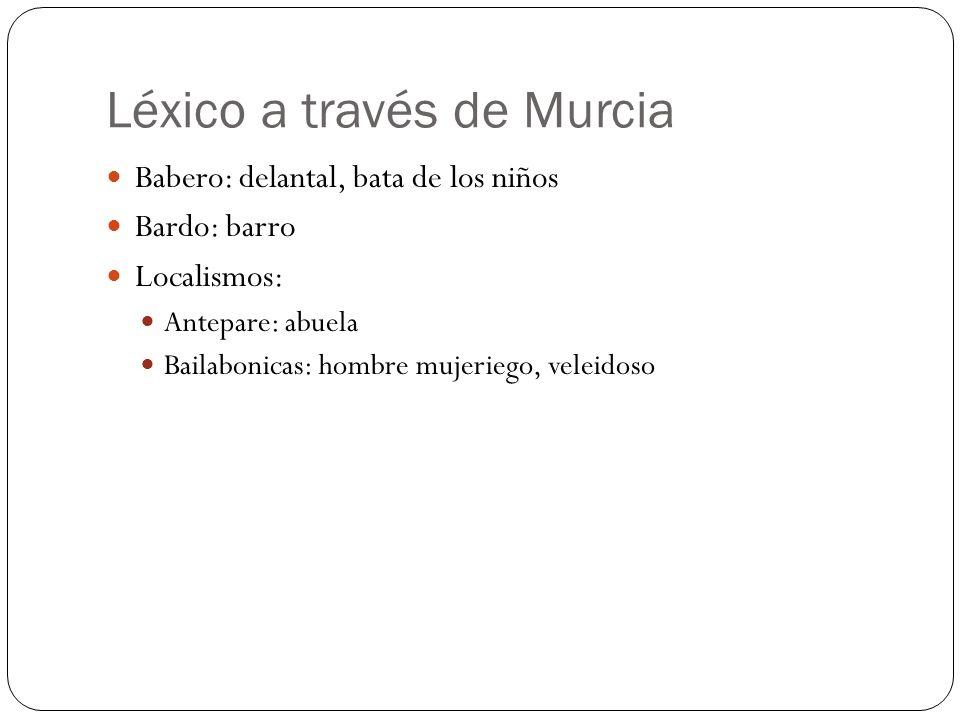 Léxico a través de Murcia Babero: delantal, bata de los niños Bardo: barro Localismos: Antepare: abuela Bailabonicas: hombre mujeriego, veleidoso