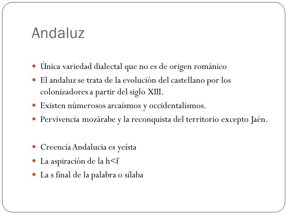 Andaluz Única variedad dialectal que no es de origen románico El andaluz se trata de la evolución del castellano por los colonizadores a partir del si