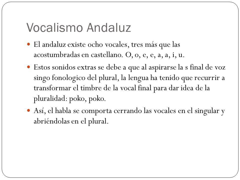 Vocalismo Andaluz El andaluz existe ocho vocales, tres más que las acostumbradas en castellano. O, o, e, e, a, a, i, u. Estos sonidos extras se debe a