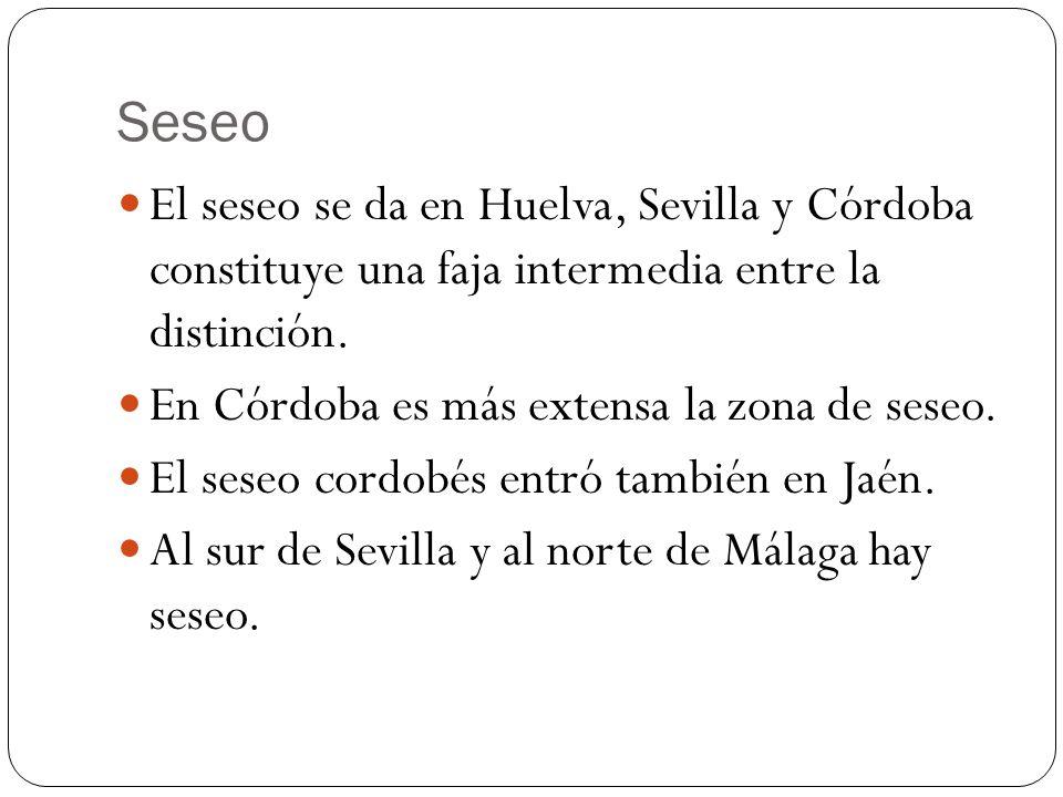 Seseo El seseo se da en Huelva, Sevilla y Córdoba constituye una faja intermedia entre la distinción. En Córdoba es más extensa la zona de seseo. El s