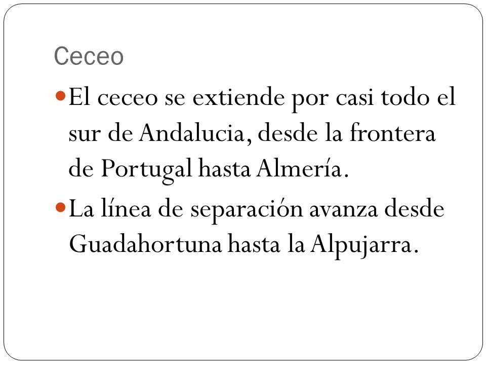 Ceceo El ceceo se extiende por casi todo el sur de Andalucia, desde la frontera de Portugal hasta Almería. La línea de separación avanza desde Guadaho