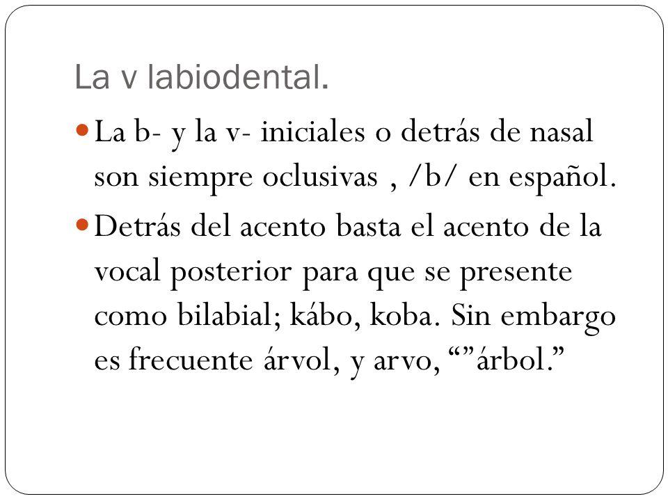 La v labiodental. La b- y la v- iniciales o detrás de nasal son siempre oclusivas, /b/ en español. Detrás del acento basta el acento de la vocal poste