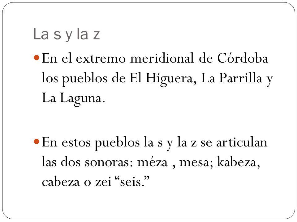La s y la z En el extremo meridional de Córdoba los pueblos de El Higuera, La Parrilla y La Laguna. En estos pueblos la s y la z se articulan las dos
