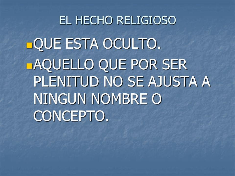 EL HECHO RELIGIOSO QUE ESTA OCULTO. QUE ESTA OCULTO. AQUELLO QUE POR SER PLENITUD NO SE AJUSTA A NINGUN NOMBRE O CONCEPTO. AQUELLO QUE POR SER PLENITU