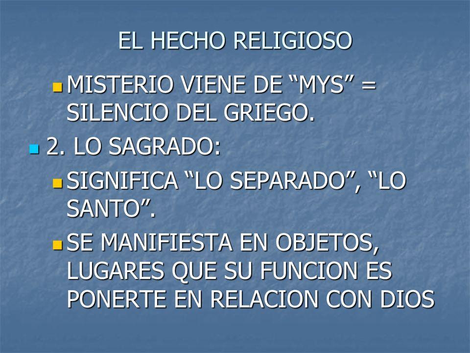EL HECHO RELIGIOSO MISTERIO VIENE DE MYS = SILENCIO DEL GRIEGO. MISTERIO VIENE DE MYS = SILENCIO DEL GRIEGO. 2. LO SAGRADO: 2. LO SAGRADO: SIGNIFICA L