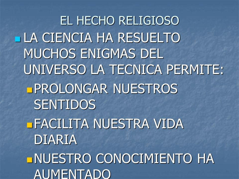 EL HECHO RELIGIOSO LA CIENCIA HA RESUELTO MUCHOS ENIGMAS DEL UNIVERSO LA TECNICA PERMITE: LA CIENCIA HA RESUELTO MUCHOS ENIGMAS DEL UNIVERSO LA TECNIC