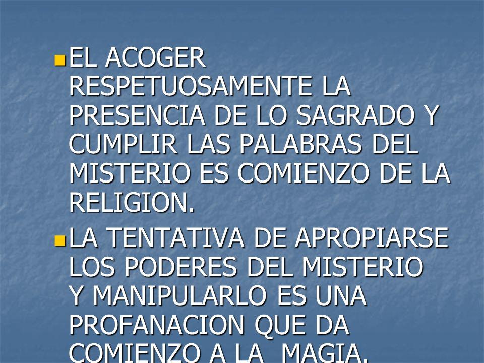 EL ACOGER RESPETUOSAMENTE LA PRESENCIA DE LO SAGRADO Y CUMPLIR LAS PALABRAS DEL MISTERIO ES COMIENZO DE LA RELIGION. EL ACOGER RESPETUOSAMENTE LA PRES