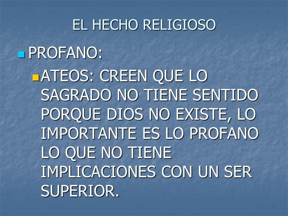 EL HECHO RELIGIOSO PROFANO: PROFANO: ATEOS: CREEN QUE LO SAGRADO NO TIENE SENTIDO PORQUE DIOS NO EXISTE, LO IMPORTANTE ES LO PROFANO LO QUE NO TIENE I