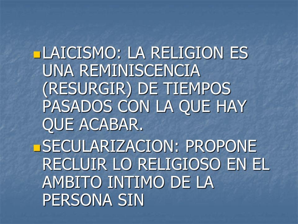 LAICISMO: LA RELIGION ES UNA REMINISCENCIA (RESURGIR) DE TIEMPOS PASADOS CON LA QUE HAY QUE ACABAR. LAICISMO: LA RELIGION ES UNA REMINISCENCIA (RESURG