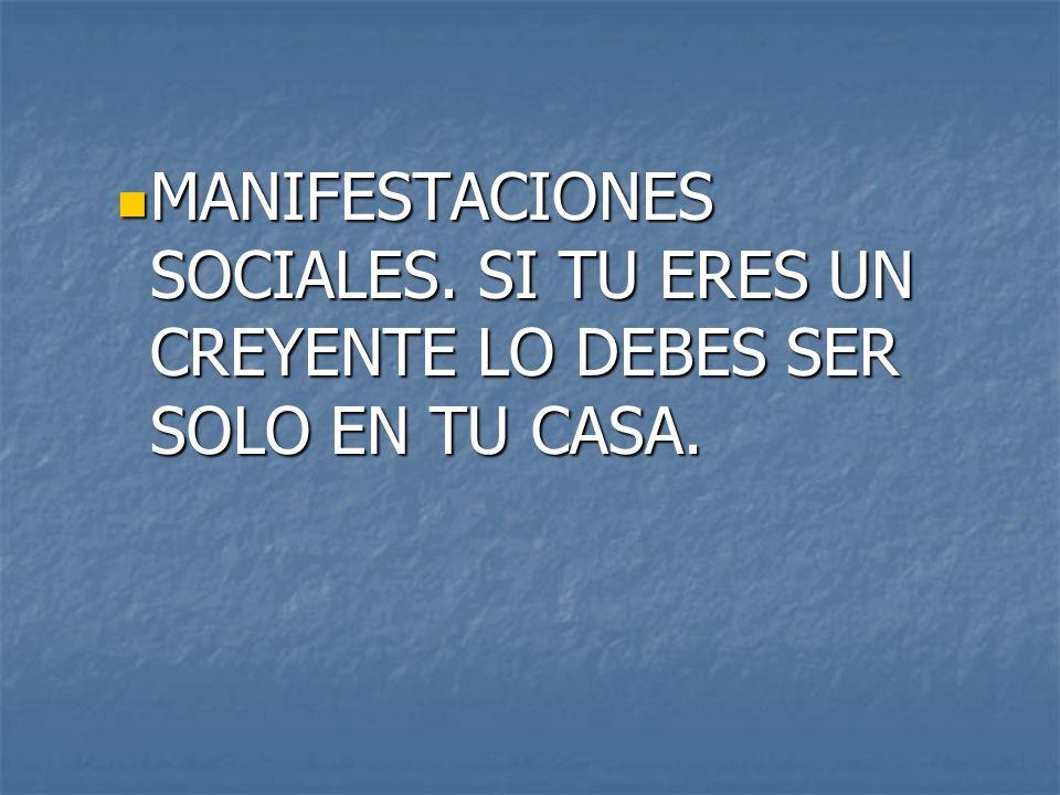 MANIFESTACIONES SOCIALES. SI TU ERES UN CREYENTE LO DEBES SER SOLO EN TU CASA. MANIFESTACIONES SOCIALES. SI TU ERES UN CREYENTE LO DEBES SER SOLO EN T