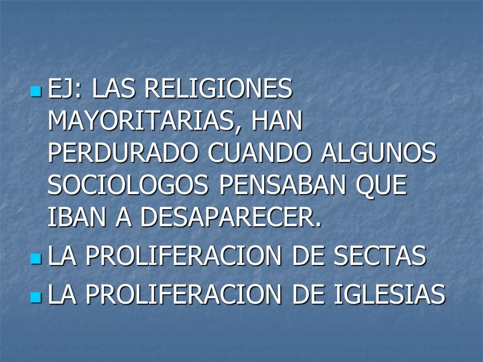 EJ: LAS RELIGIONES MAYORITARIAS, HAN PERDURADO CUANDO ALGUNOS SOCIOLOGOS PENSABAN QUE IBAN A DESAPARECER. EJ: LAS RELIGIONES MAYORITARIAS, HAN PERDURA