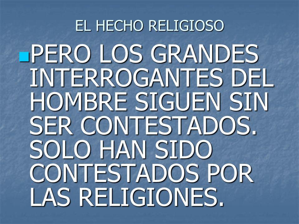 EL HECHO RELIGIOSO PERO LOS GRANDES INTERROGANTES DEL HOMBRE SIGUEN SIN SER CONTESTADOS. SOLO HAN SIDO CONTESTADOS POR LAS RELIGIONES. PERO LOS GRANDE