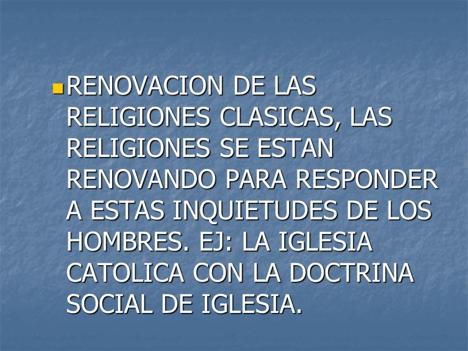 RENOVACION DE LAS RELIGIONES CLASICAS, LAS RELIGIONES SE ESTAN RENOVANDO PARA RESPONDER A ESTAS INQUIETUDES DE LOS HOMBRES. EJ: LA IGLESIA CATOLICA CO