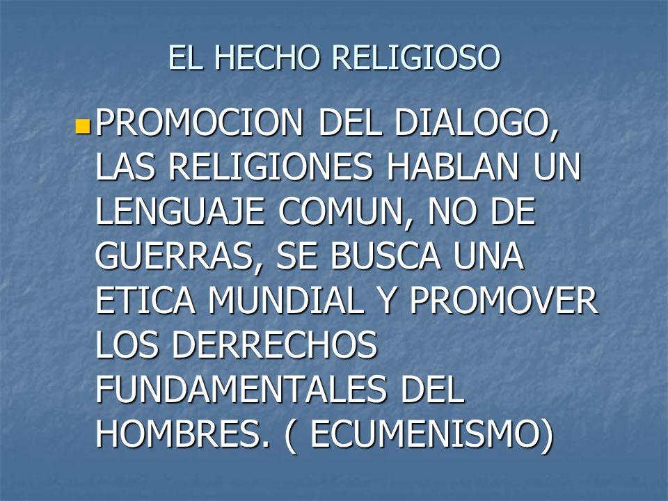 EL HECHO RELIGIOSO PROMOCION DEL DIALOGO, LAS RELIGIONES HABLAN UN LENGUAJE COMUN, NO DE GUERRAS, SE BUSCA UNA ETICA MUNDIAL Y PROMOVER LOS DERRECHOS