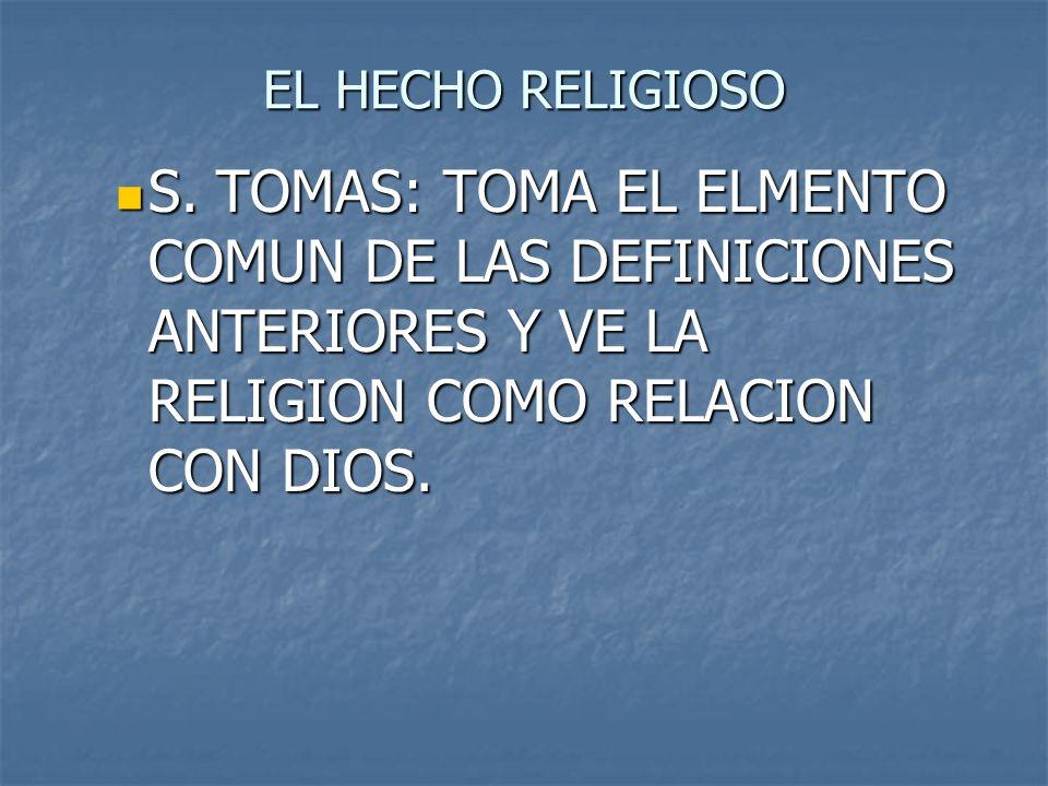 EL HECHO RELIGIOSO S. TOMAS: TOMA EL ELMENTO COMUN DE LAS DEFINICIONES ANTERIORES Y VE LA RELIGION COMO RELACION CON DIOS. S. TOMAS: TOMA EL ELMENTO C