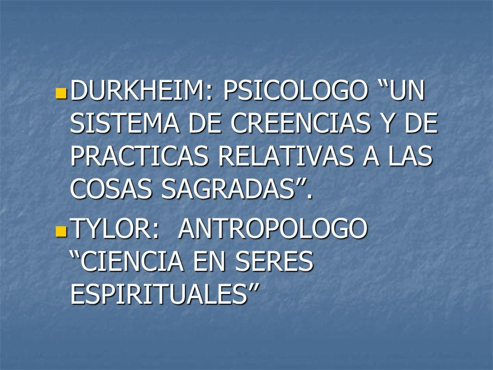 DURKHEIM: PSICOLOGO UN SISTEMA DE CREENCIAS Y DE PRACTICAS RELATIVAS A LAS COSAS SAGRADAS. DURKHEIM: PSICOLOGO UN SISTEMA DE CREENCIAS Y DE PRACTICAS