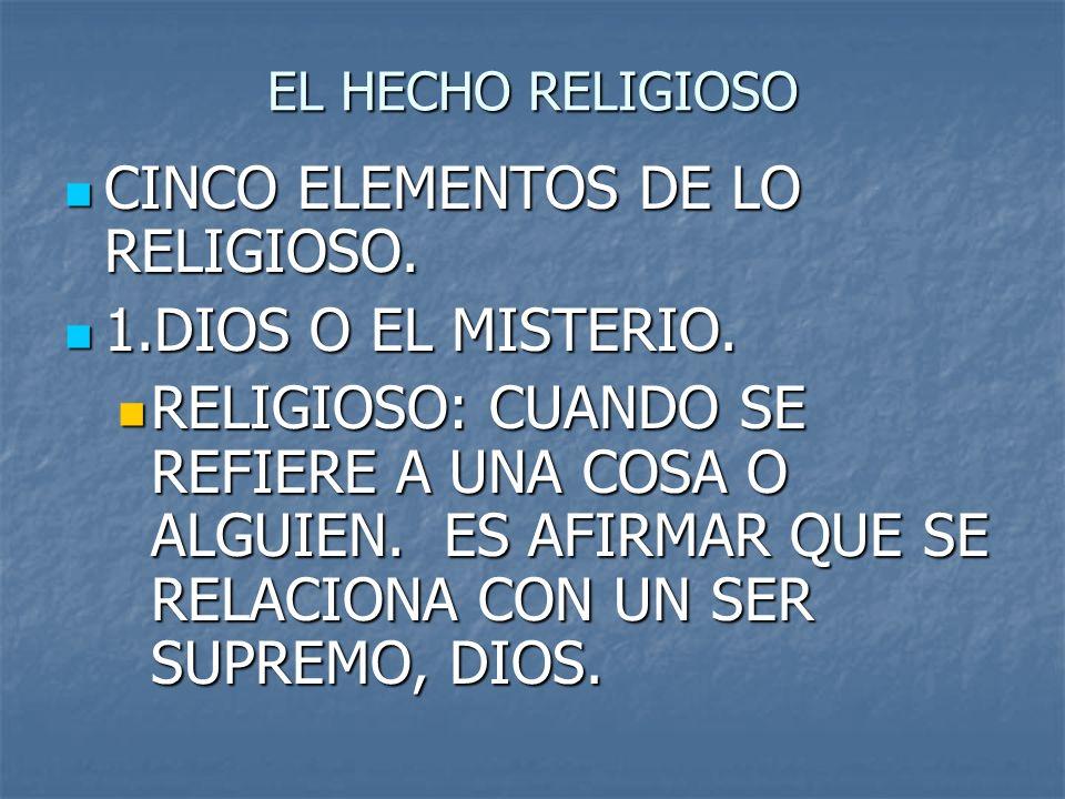 EL HECHO RELIGIOSO CINCO ELEMENTOS DE LO RELIGIOSO. CINCO ELEMENTOS DE LO RELIGIOSO. 1.DIOS O EL MISTERIO. 1.DIOS O EL MISTERIO. RELIGIOSO: CUANDO SE