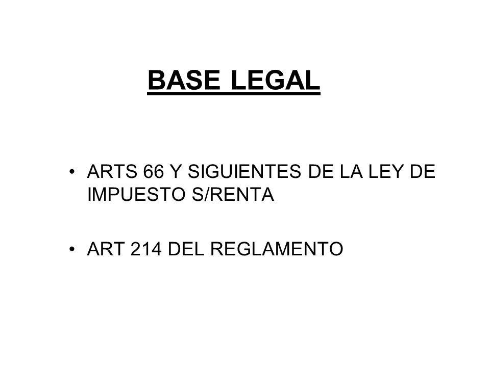 BASE LEGAL ARTS 66 Y SIGUIENTES DE LA LEY DE IMPUESTO S/RENTA ART 214 DEL REGLAMENTO