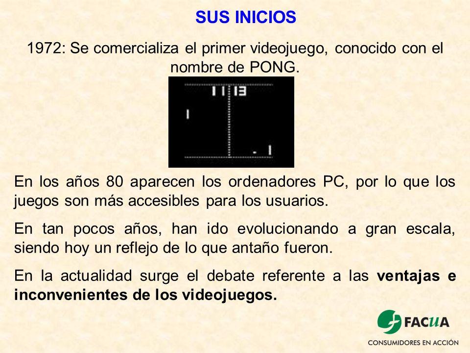 SUS INICIOS 1972: Se comercializa el primer videojuego, conocido con el nombre de PONG. En los años 80 aparecen los ordenadores PC, por lo que los jue