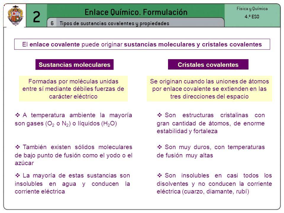 2 Enlace Químico. Formulación 6 Física y Química 4.º ESO Tipos de sustancias covalentes y propiedades El enlace covalente puede originar sustancias mo