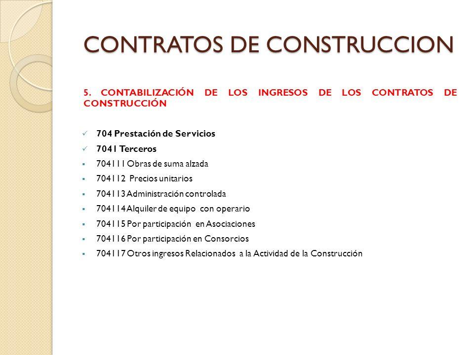 CONTRATOS DE CONSTRUCCION 5. CONTABILIZACIÓN DE LOS INGRESOS DE LOS CONTRATOS DE CONSTRUCCIÓN 704 Prestación de Servicios 7041 Terceros 704111 Obras d