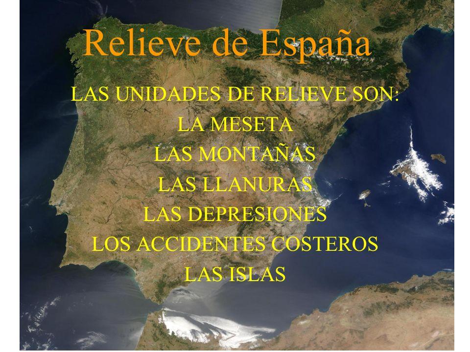 Relieve de España LAS UNIDADES DE RELIEVE SON: LA MESETA LAS MONTAÑAS LAS LLANURAS LAS DEPRESIONES LOS ACCIDENTES COSTEROS LAS ISLAS