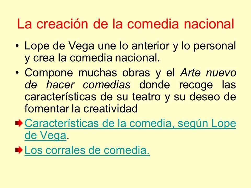 La creación de la comedia nacional Lope de Vega une lo anterior y lo personal y crea la comedia nacional. Compone muchas obras y el Arte nuevo de hace