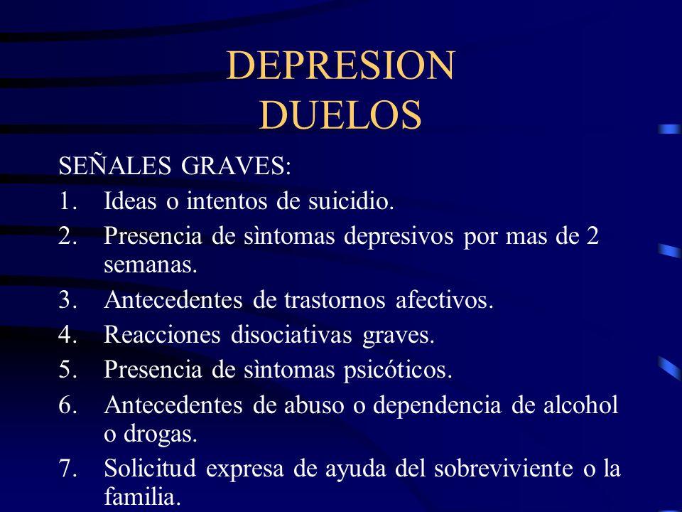 DEPRESION DUELOS SEÑALES GRAVES: 1.Ideas o intentos de suicidio. 2.Presencia de sìntomas depresivos por mas de 2 semanas. 3.Antecedentes de trastornos