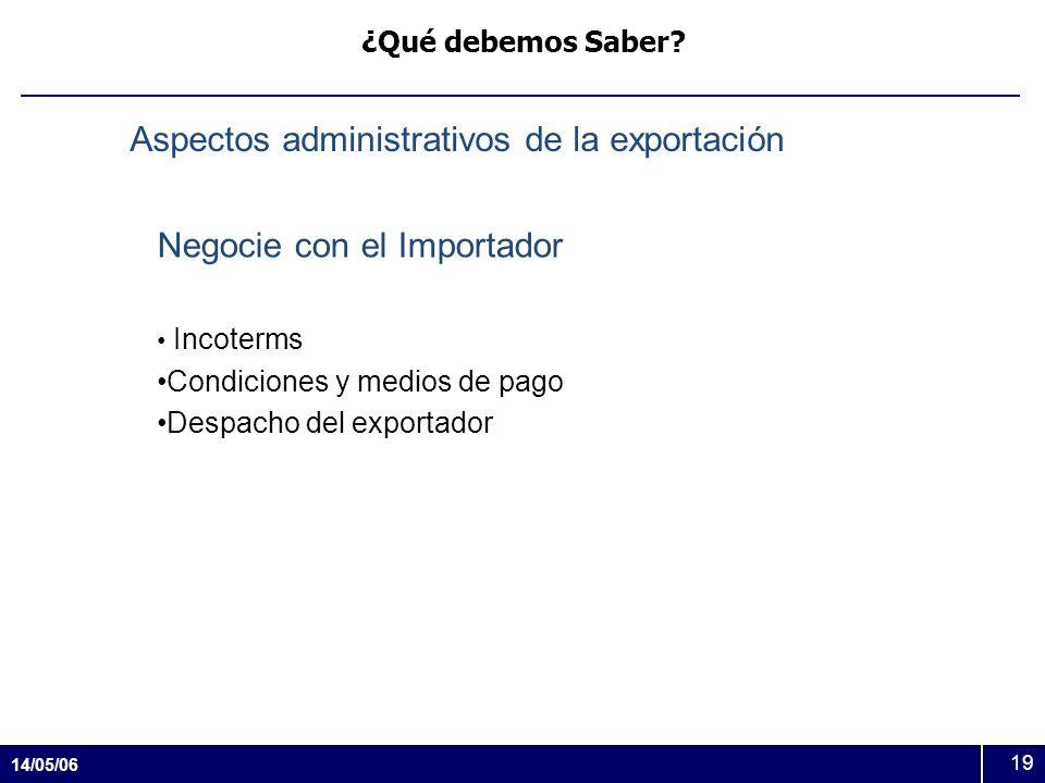 14/05/06 19 ¿Qué debemos Saber? Aspectos administrativos de la exportación Negocie con el Importador Incoterms Condiciones y medios de pago Despacho d